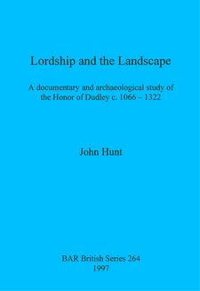 Cover image for Lordship and the Landscape: A documentary and archaeological study of the Honor of Dudley c. 1066-1322