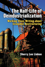 Cover image for The Half-Life of Deindustrialization: Working-Class Writing about Economic Restructuring