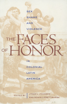 Cover image for The faces of honor: sex, shame, and violence in Colonial Latin America