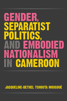 Cover image for Gender, Separatist Politics, and Embodied Nationalism in Cameroon