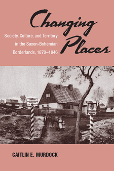 Cover image for Changing Places: Society, Culture, and Territory in the Saxon-Bohemian Borderlands, 1870-1946