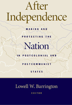 Cover image for After Independence: Making and Protecting the Nation in Postcolonial and Postcommunist States